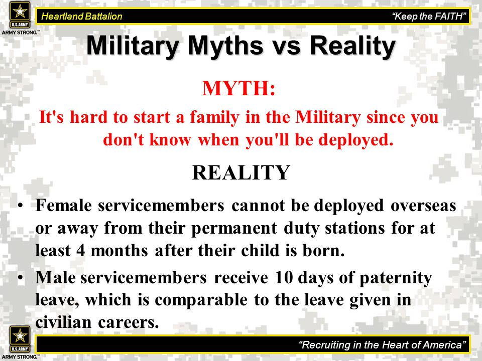 Recruiting in the Heart of America Heartland Battalion Keep the FAITH Military Myths vs Reality MYTH: It s hard to start a family in the Military since you don t know when you ll be deployed.