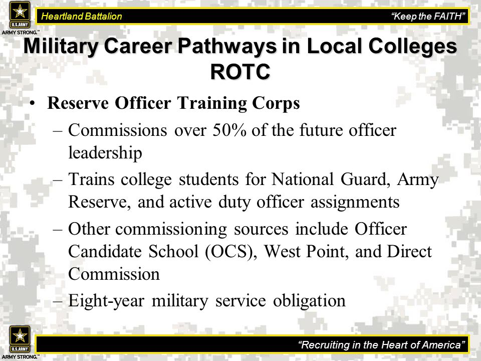 Recruiting in the Heart of America Heartland Battalion Keep the FAITH Military Career Pathways in Local Colleges ROTC Reserve Officer Training Corps –Commissions over 50% of the future officer leadership –Trains college students for National Guard, Army Reserve, and active duty officer assignments –Other commissioning sources include Officer Candidate School (OCS), West Point, and Direct Commission –Eight-year military service obligation