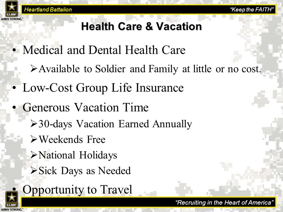 Recruiting in the Heart of America Heartland Battalion Keep the FAITH Health Care & Vacation Medical and Dental Health Care  Available to Soldier and Family at little or no cost.