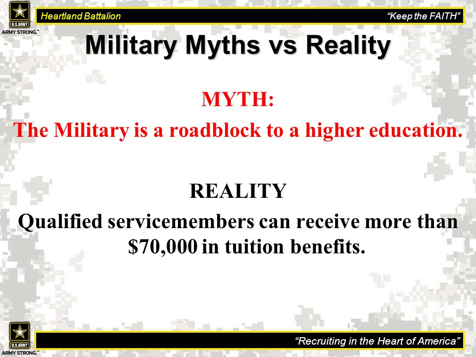 Recruiting in the Heart of America Heartland Battalion Keep the FAITH Military Myths vs Reality MYTH: The Military is a roadblock to a higher education.