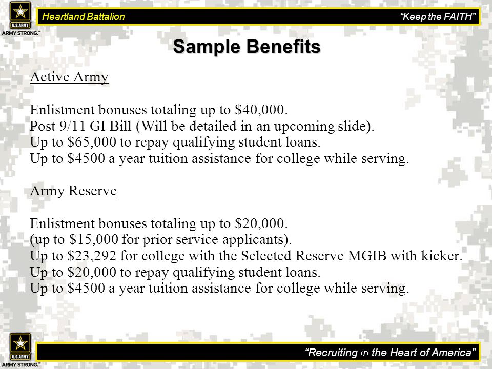Recruiting in the Heart of America Heartland Battalion Keep the FAITH 33 Sample Benefits Sample Benefits Active Army Enlistment bonuses totaling up to $40,000.