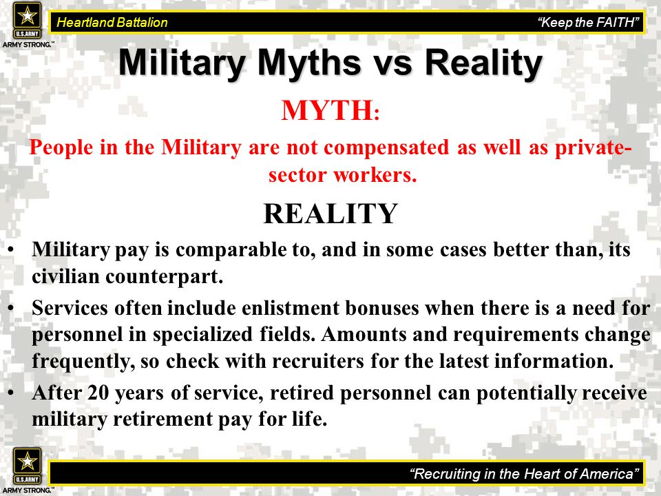 Recruiting in the Heart of America Heartland Battalion Keep the FAITH Military Myths vs Reality MYTH : People in the Military are not compensated as well as private- sector workers.
