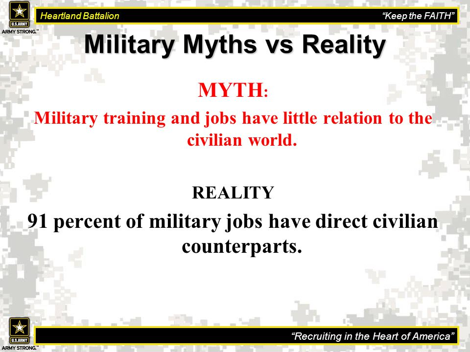Recruiting in the Heart of America Heartland Battalion Keep the FAITH Military Myths vs Reality MYTH : Military training and jobs have little relation to the civilian world.
