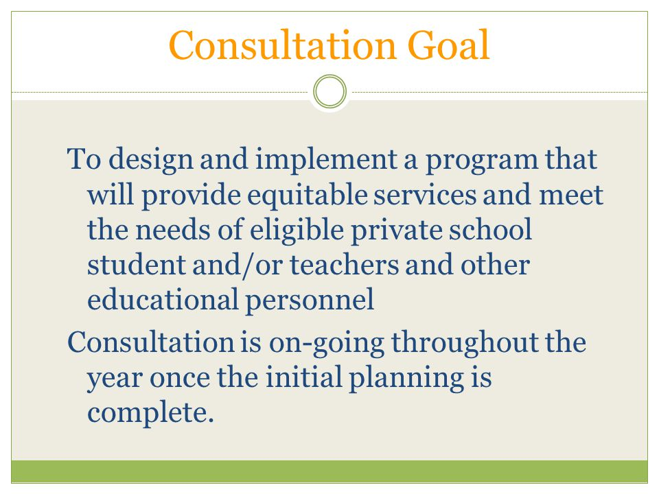 Timely Consultation Before LEA makes decisions that affect private school participation In order to begin services at the start of the school year Projected funding – plan designed based on this amount Mid-late winter – plan in place