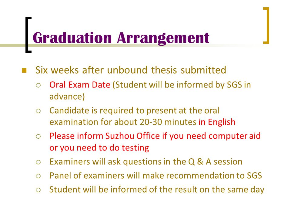 Graduation Arrangement Six weeks after unbound thesis submitted  Oral Exam Date (Student will be informed by SGS in advance)  Candidate is required to present at the oral examination for about 20-30 minutes in English  Please inform Suzhou Office if you need computer aid or you need to do testing  Examiners will ask questions in the Q & A session  Panel of examiners will make recommendation to SGS  Student will be informed of the result on the same day
