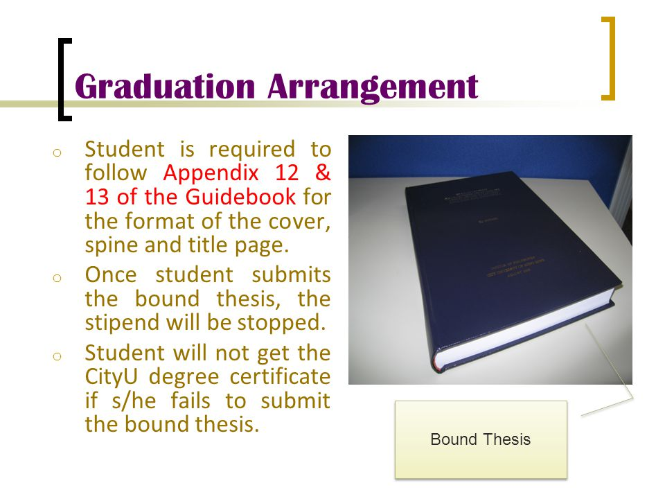 Graduation Arrangement o Student is required to follow Appendix 12 & 13 of the Guidebook for the format of the cover, spine and title page. o Once stu