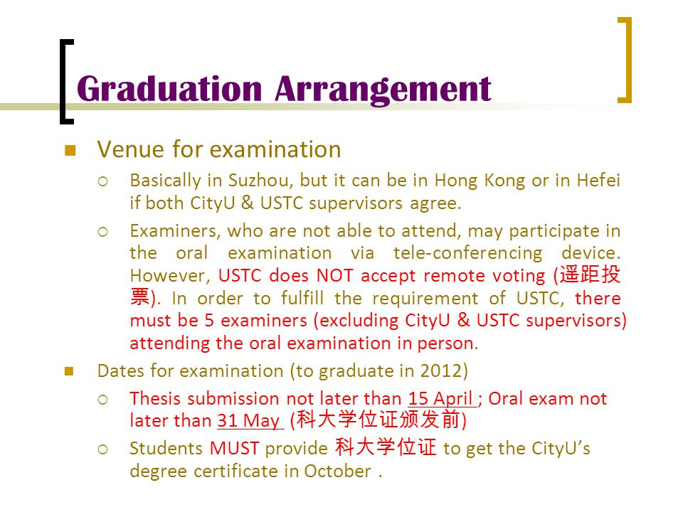 Graduation Arrangement Venue for examination  Basically in Suzhou, but it can be in Hong Kong or in Hefei if both CityU & USTC supervisors agree.