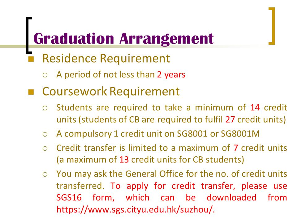 Graduation Arrangement Residence Requirement  A period of not less than 2 years Coursework Requirement  Students are required to take a minimum of 1