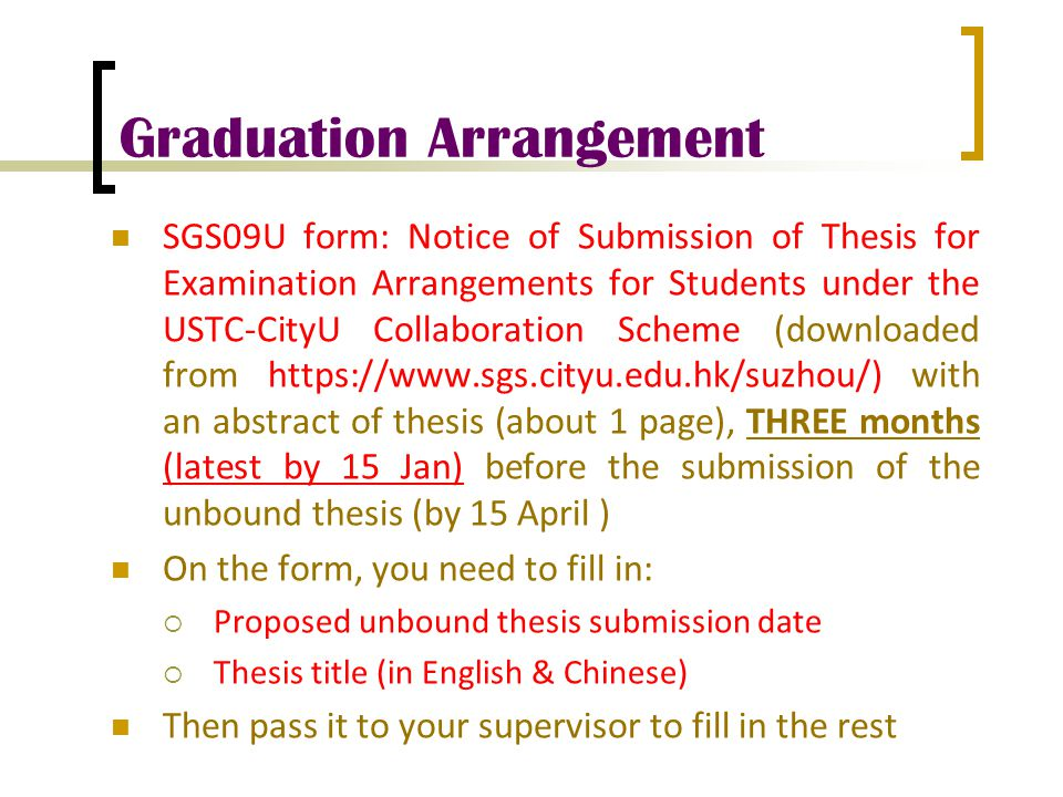 Graduation Arrangement SGS09U form: Notice of Submission of Thesis for Examination Arrangements for Students under the USTC-CityU Collaboration Scheme (downloaded from https://www.sgs.cityu.edu.hk/suzhou/) with an abstract of thesis (about 1 page), THREE months (latest by 15 Jan) before the submission of the unbound thesis (by 15 April ) On the form, you need to fill in:  Proposed unbound thesis submission date  Thesis title (in English & Chinese) Then pass it to your supervisor to fill in the rest