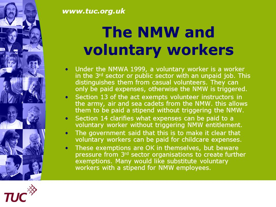 www.tuc.org.uk The NMW and voluntary workers Under the NMWA 1999, a voluntary worker is a worker in the 3 rd sector or public sector with an unpaid jo