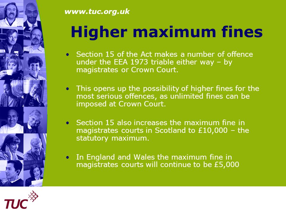 www.tuc.org.uk Higher maximum fines Section 15 of the Act makes a number of offence under the EEA 1973 triable either way – by magistrates or Crown Co