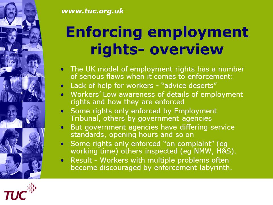 www.tuc.org.uk Enforcing employment rights- overview The UK model of employment rights has a number of serious flaws when it comes to enforcement: Lack of help for workers - advice deserts Workers' Low awareness of details of employment rights and how they are enforced Some rights only enforced by Employment Tribunal, others by government agencies But government agencies have differing service standards, opening hours and so on Some rights only enforced on complaint (eg working time) others inspected (eg NMW, H&S).