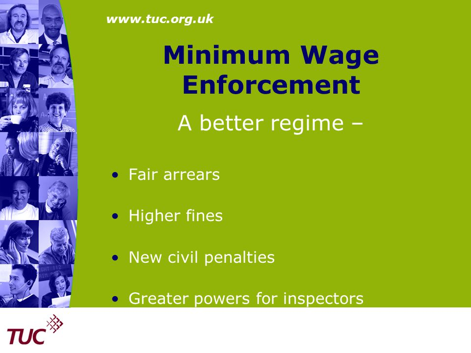 www.tuc.org.uk Minimum Wage Enforcement A better regime – Fair arrears Higher fines New civil penalties Greater powers for inspectors