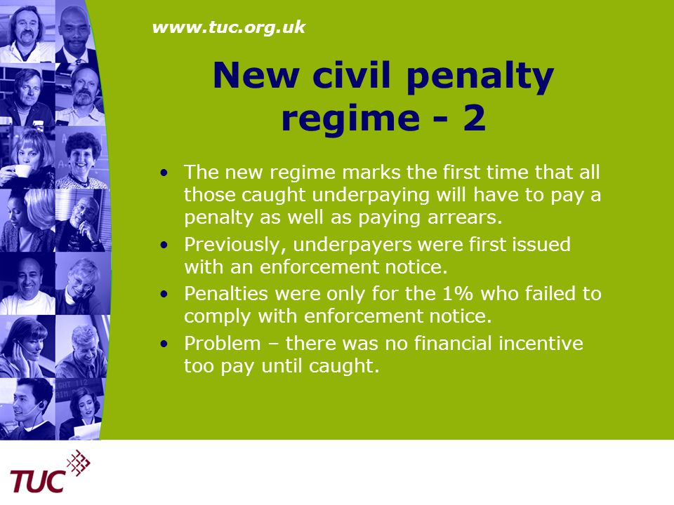 www.tuc.org.uk Higher maximum fines Section 11 makes NMW Act offences triable either way – by magistrates or Crown Court – possibility of higher fines Old maximum fines £5,000 continued as maximum summary fine in E & W but increased to £10,000 in Scotland Old maximum too low – compares badly with £75,000 maximum for producing counterfeit shirts NMW Act Offences – refusal to pay the NMW, keeping or producing false records, obstructing an investigation.