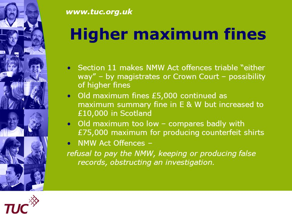 "www.tuc.org.uk Higher maximum fines Section 11 makes NMW Act offences triable ""either way"" – by magistrates or Crown Court – possibility of higher fin"