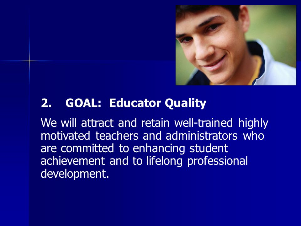 2. GOAL: Educator Quality We will attract and retain well-trained highly motivated teachers and administrators who are committed to enhancing student