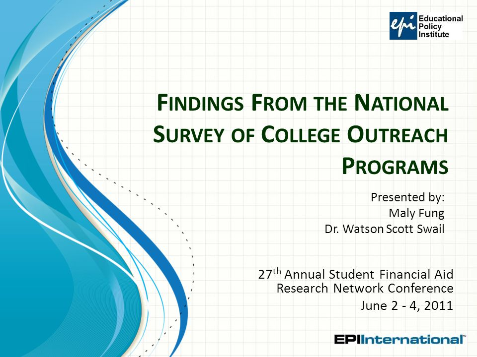 F INDINGS F ROM THE N ATIONAL S URVEY OF C OLLEGE O UTREACH P ROGRAMS 27 th Annual Student Financial Aid Research Network Conference June 2 - 4, 2011 Presented by: Maly Fung Dr.