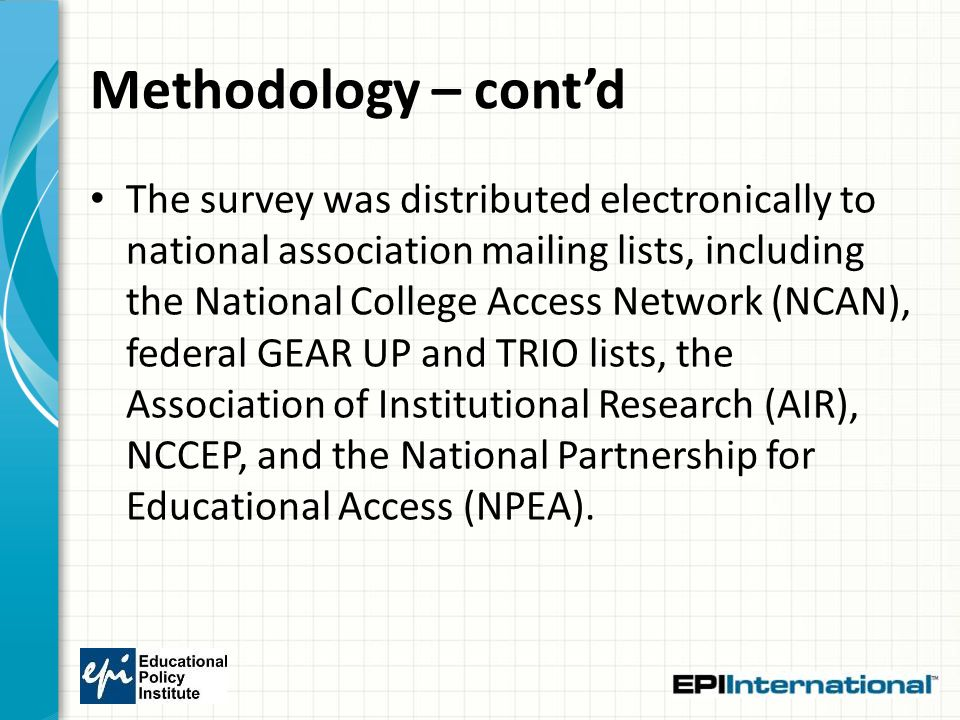 Methodology – cont'd The survey was distributed electronically to national association mailing lists, including the National College Access Network (NCAN), federal GEAR UP and TRIO lists, the Association of Institutional Research (AIR), NCCEP, and the National Partnership for Educational Access (NPEA).
