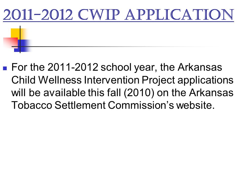 2011-2012 CWIP Application For the 2011-2012 school year, the Arkansas Child Wellness Intervention Project applications will be available this fall (2010) on the Arkansas Tobacco Settlement Commission's website.