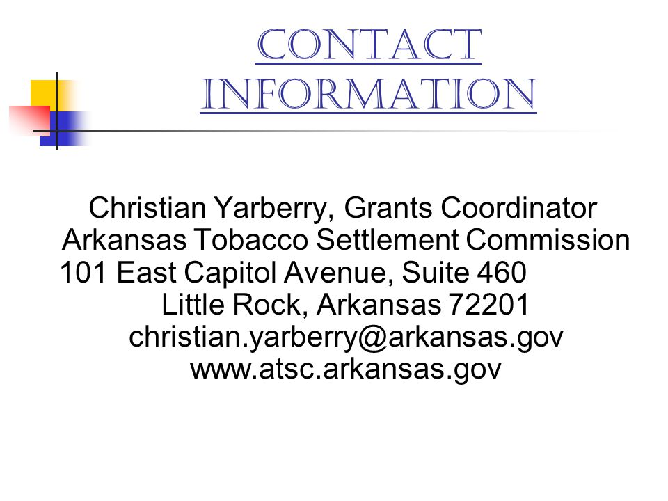 CONTACT INFORMATION Christian Yarberry, Grants Coordinator Arkansas Tobacco Settlement Commission 101 East Capitol Avenue, Suite 460 Little Rock, Arka