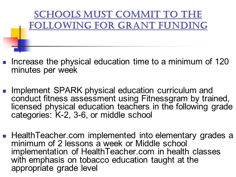 Increase the physical education time to a minimum of 120 minutes per week Implement SPARK physical education curriculum and conduct fitness assessment using Fitnessgram by trained, licensed physical education teachers in the following grade categories: K-2, 3-6, or middle school HealthTeacher.com implemented into elementary grades a minimum of 2 lessons a week or Middle school implementation of HealthTeacher.com in health classes with emphasis on tobacco education taught at the appropriate grade level SCHOOLS MUST COMMIT TO THE FOLLOWING FOR GRANT FUNDING
