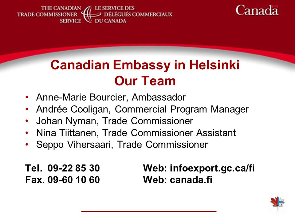 Canadian Embassy in Helsinki Our Team Anne-Marie Bourcier, Ambassador Andrée Cooligan, Commercial Program Manager Johan Nyman, Trade Commissioner Nina Tiittanen, Trade Commissioner Assistant Seppo Vihersaari, Trade Commissioner Tel.
