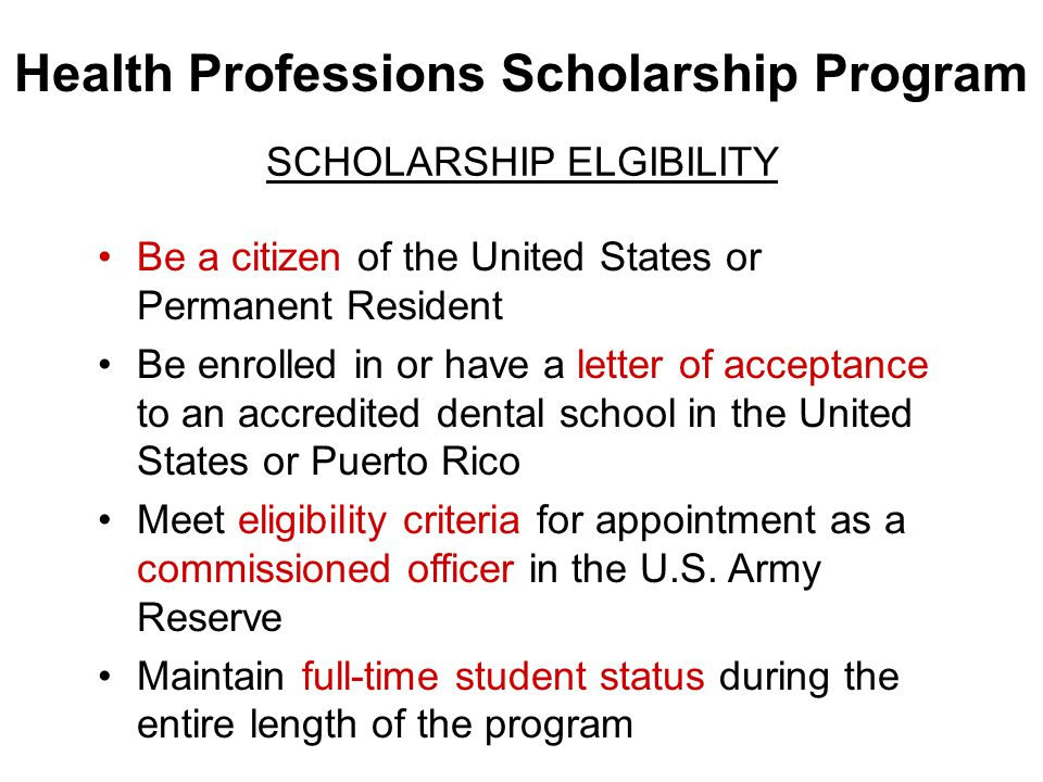 Health Professions Scholarship Program SCHOLARSHIP ELGIBILITY Be a citizen of the United States or Permanent Resident Be enrolled in or have a letter of acceptance to an accredited dental school in the United States or Puerto Rico Meet eligibility criteria for appointment as a commissioned officer in the U.S.
