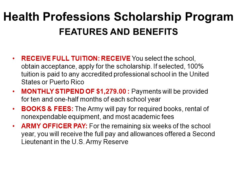 Health Professions Scholarship Program RECEIVE FULL TUITION: RECEIVE You select the school, obtain acceptance, apply for the scholarship.