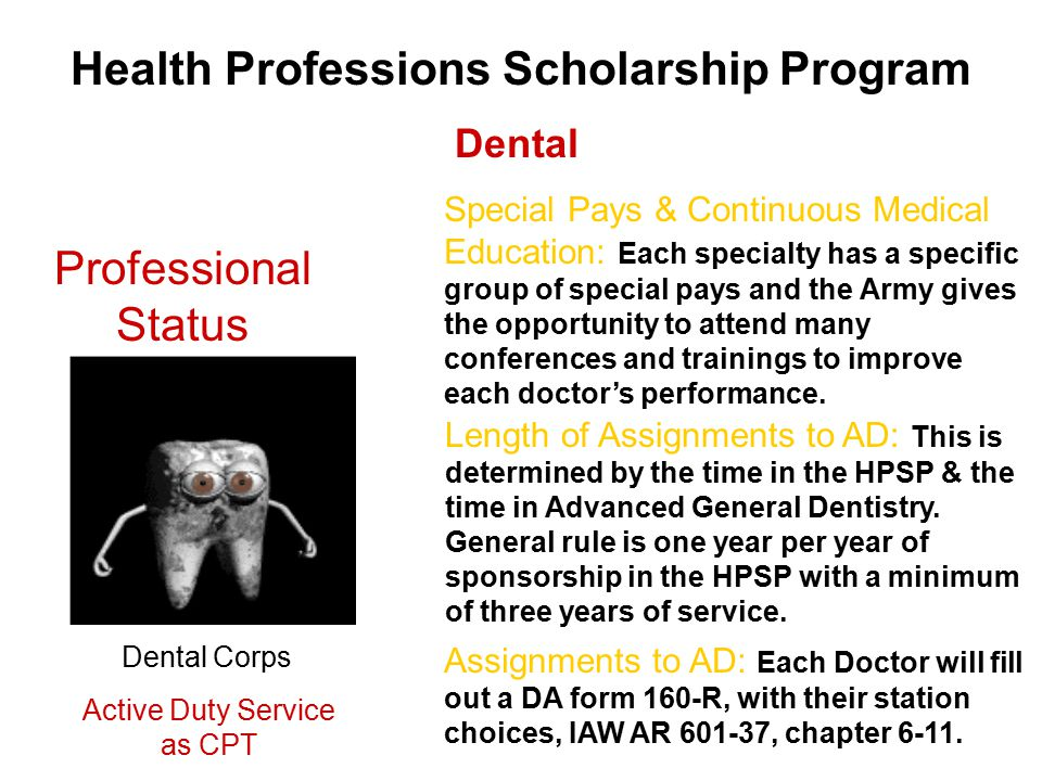 Health Professions Scholarship Program Professional Status Dental Length of Assignments to AD: This is determined by the time in the HPSP & the time in Advanced General Dentistry.
