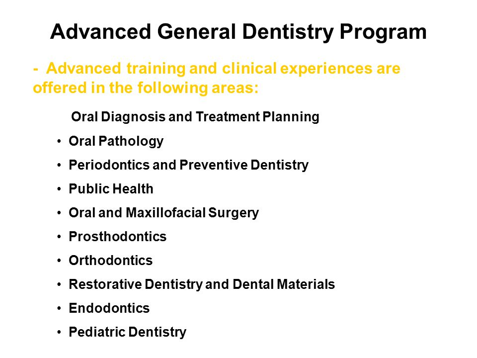 Advanced General Dentistry Program - Advanced training and clinical experiences are offered in the following areas: Oral Diagnosis and Treatment Planning Oral Pathology Periodontics and Preventive Dentistry Public Health Oral and Maxillofacial Surgery Prosthodontics Orthodontics Restorative Dentistry and Dental Materials Endodontics Pediatric Dentistry
