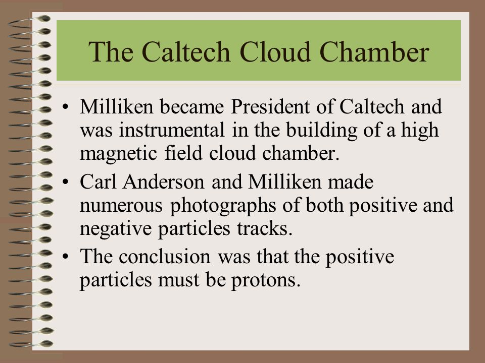 The Caltech Cloud Chamber Milliken became President of Caltech and was instrumental in the building of a high magnetic field cloud chamber.