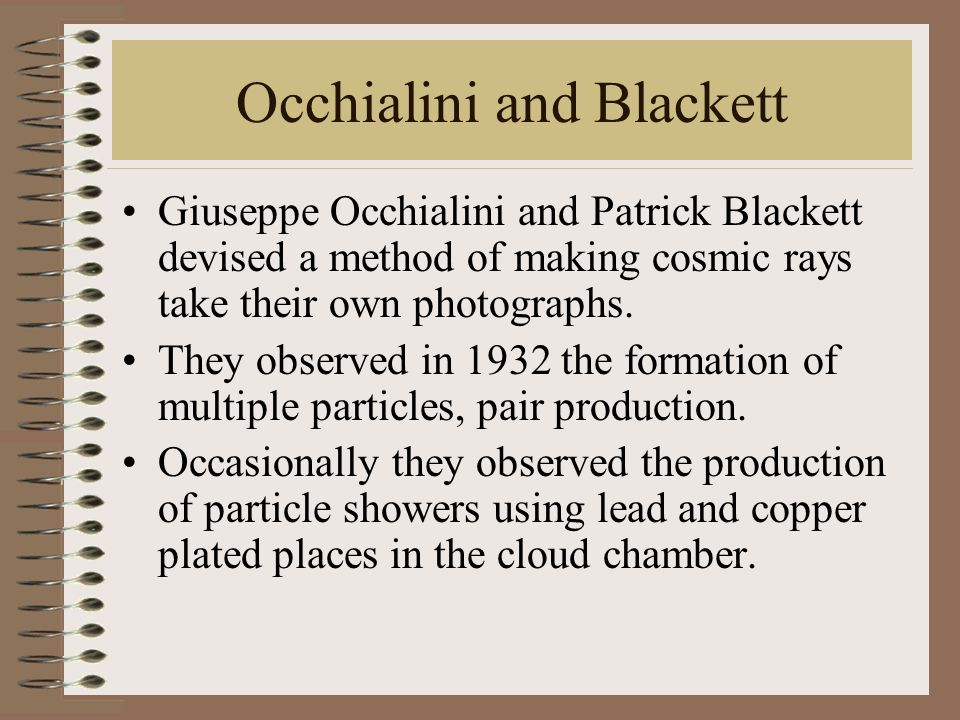 Occhialini and Blackett Giuseppe Occhialini and Patrick Blackett devised a method of making cosmic rays take their own photographs. They observed in 1
