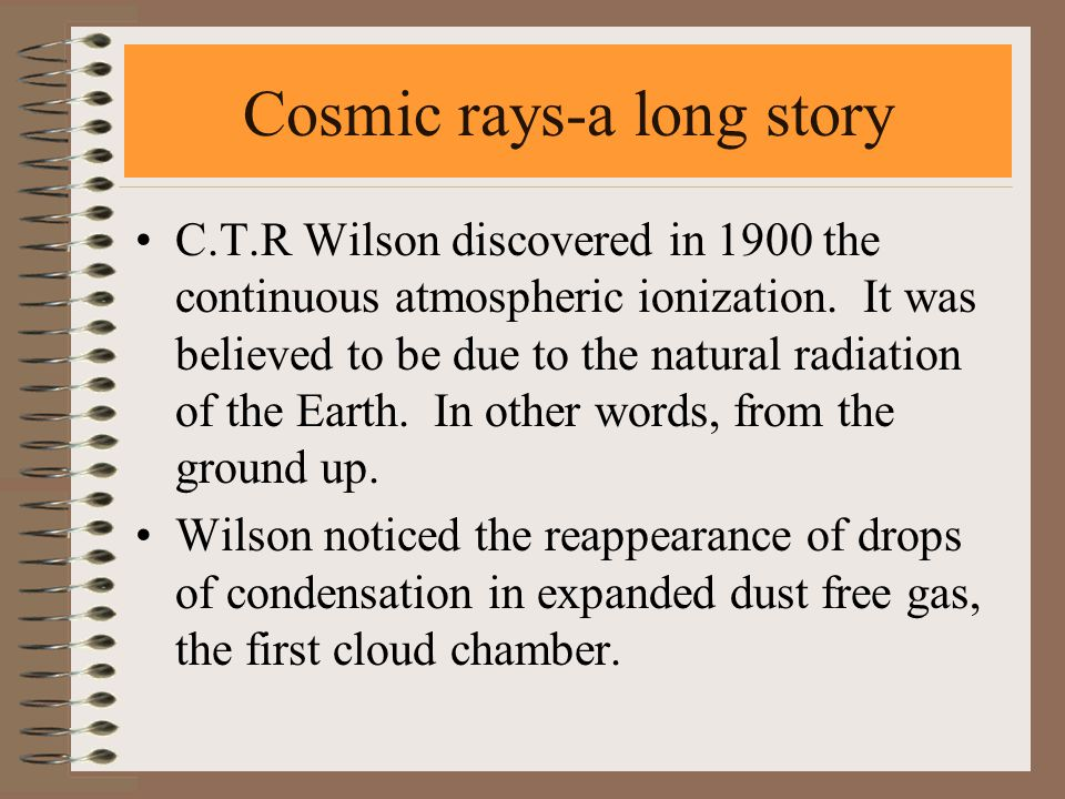 Cosmic rays-a long story C.T.R Wilson discovered in 1900 the continuous atmospheric ionization. It was believed to be due to the natural radiation of