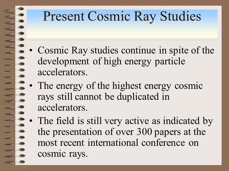 Present Cosmic Ray Studies Cosmic Ray studies continue in spite of the development of high energy particle accelerators.