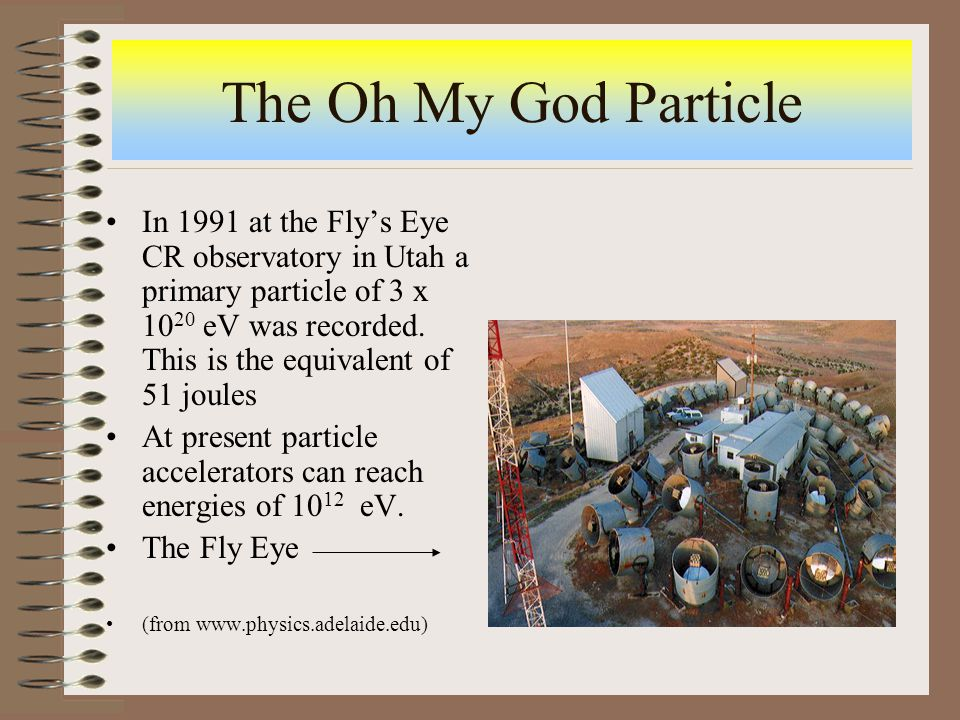 The Oh My God Particle In 1991 at the Fly's Eye CR observatory in Utah a primary particle of 3 x 10 20 eV was recorded.