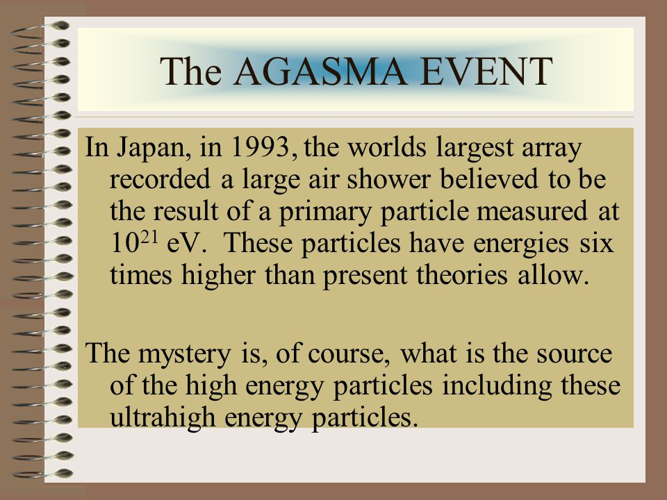 The AGASMA EVENT In Japan, in 1993, the worlds largest array recorded a large air shower believed to be the result of a primary particle measured at 10 21 eV.
