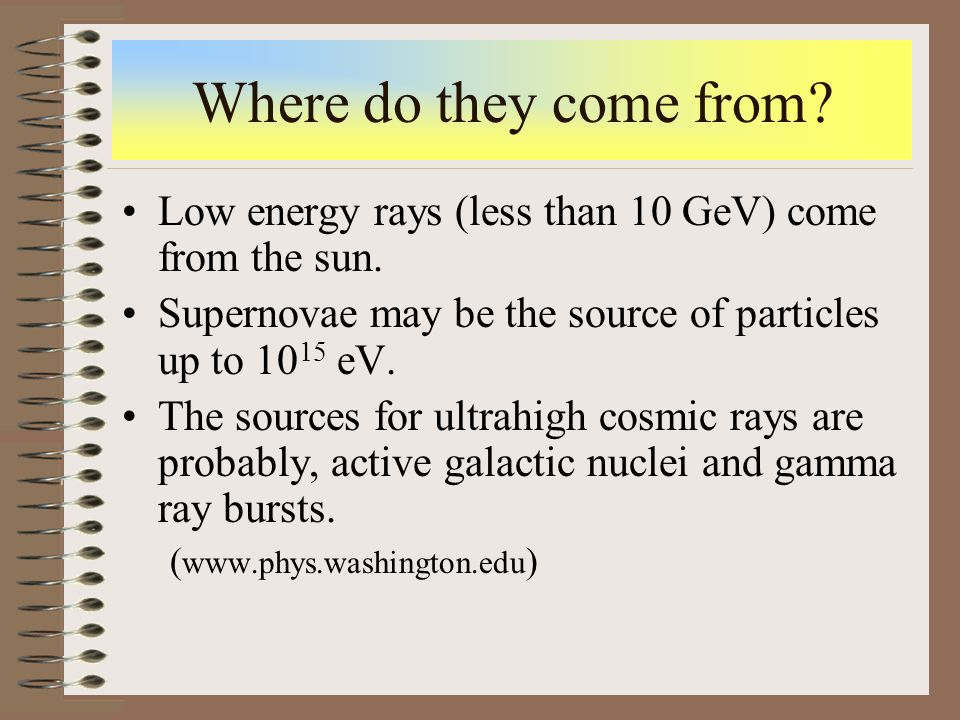 Where do they come from? Low energy rays (less than 10 GeV) come from the sun. Supernovae may be the source of particles up to 10 15 eV. The sources f