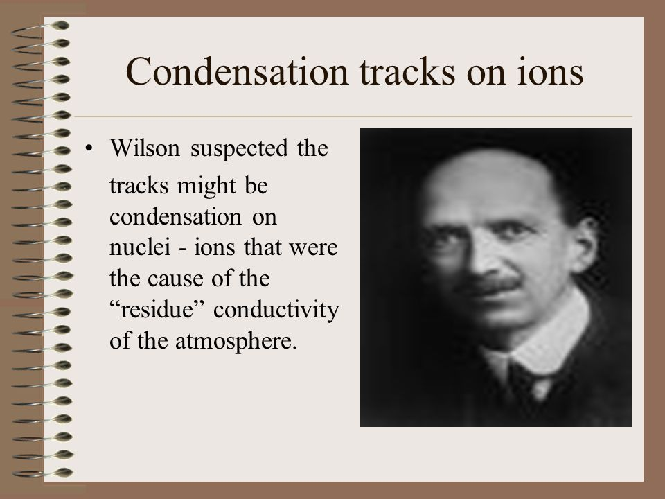 Condensation tracks on ions Wilson suspected the tracks might be condensation on nuclei - ions that were the cause of the residue conductivity of the atmosphere.