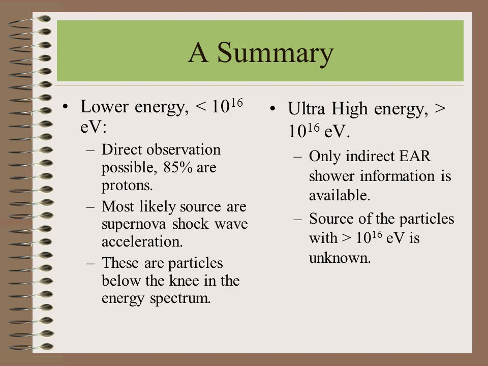 A Summary Lower energy, < 10 16 eV: –Direct observation possible, 85% are protons. –Most likely source are supernova shock wave acceleration. –These a