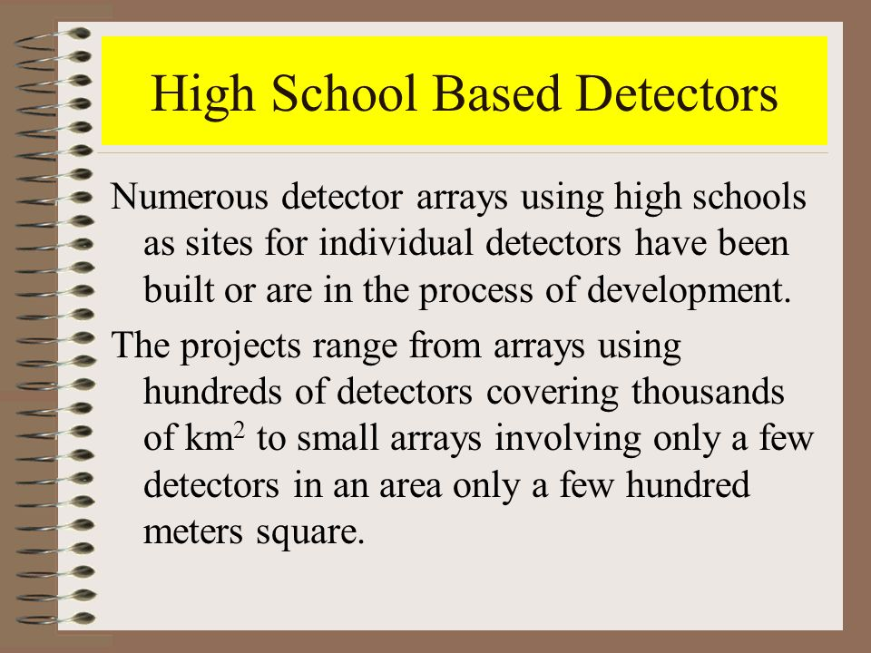 High School Based Detectors Numerous detector arrays using high schools as sites for individual detectors have been built or are in the process of dev