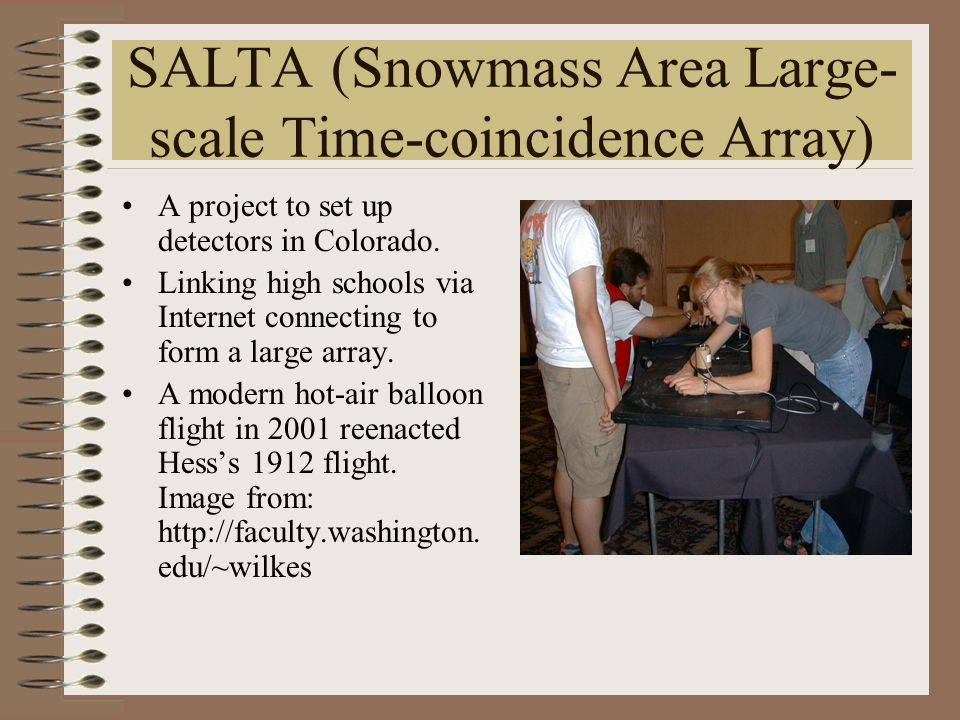 SALTA (Snowmass Area Large- scale Time-coincidence Array) A project to set up detectors in Colorado. Linking high schools via Internet connecting to f
