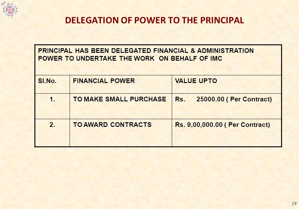 19 DELEGATION OF POWER TO THE PRINCIPAL PRINCIPAL HAS BEEN DELEGATED FINANCIAL & ADMINISTRATION POWER TO UNDERTAKE THE WORK ON BEHALF OF IMC Sl.No.FINANCIAL POWERVALUE UPTO 1.TO MAKE SMALL PURCHASERs.