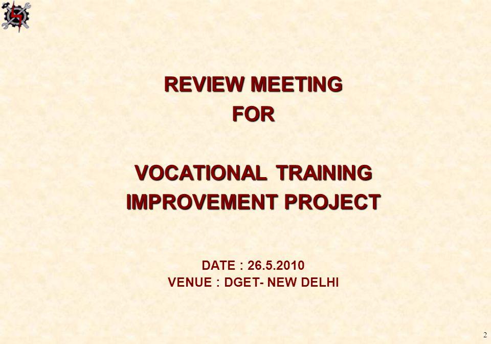 2 REVIEW MEETING FOR VOCATIONAL TRAINING IMPROVEMENT PROJECT DATE : 26.5.2010 VENUE : DGET- NEW DELHI