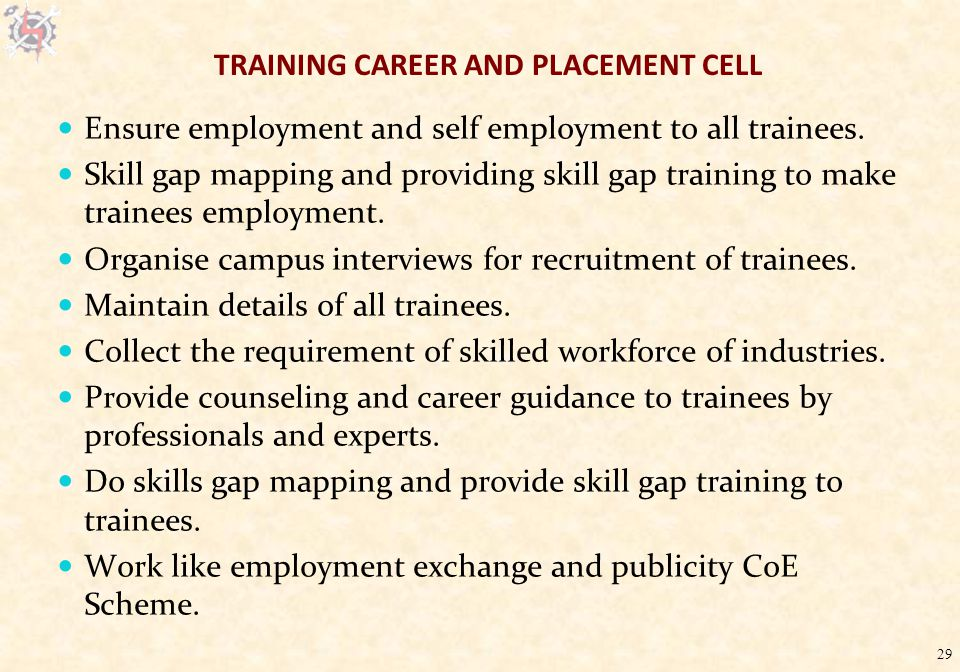 29 TRAINING CAREER AND PLACEMENT CELL Ensure employment and self employment to all trainees.