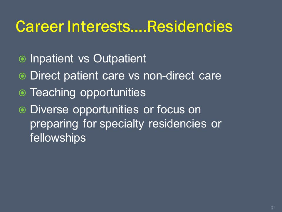 Career Interests….Residencies  Inpatient vs Outpatient  Direct patient care vs non-direct care  Teaching opportunities  Diverse opportunities or focus on preparing for specialty residencies or fellowships 31