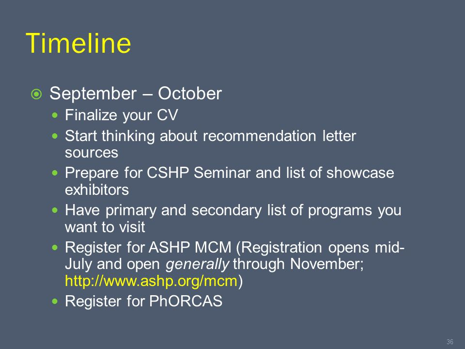Timeline  September – October Finalize your CV Start thinking about recommendation letter sources Prepare for CSHP Seminar and list of showcase exhibitors Have primary and secondary list of programs you want to visit Register for ASHP MCM (Registration opens mid- July and open generally through November; http://www.ashp.org/mcm) Register for PhORCAS 36