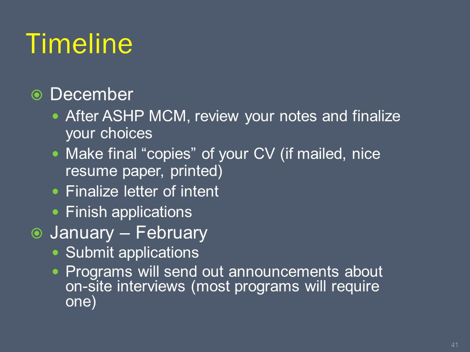 Timeline  December After ASHP MCM, review your notes and finalize your choices Make final copies of your CV (if mailed, nice resume paper, printed) Finalize letter of intent Finish applications  January – February Submit applications Programs will send out announcements about on-site interviews (most programs will require one) 41