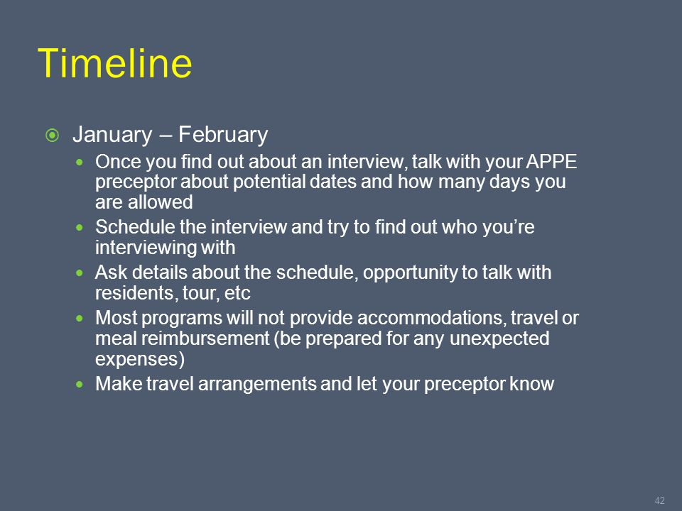 Timeline  January – February Once you find out about an interview, talk with your APPE preceptor about potential dates and how many days you are allowed Schedule the interview and try to find out who you're interviewing with Ask details about the schedule, opportunity to talk with residents, tour, etc Most programs will not provide accommodations, travel or meal reimbursement (be prepared for any unexpected expenses) Make travel arrangements and let your preceptor know 42