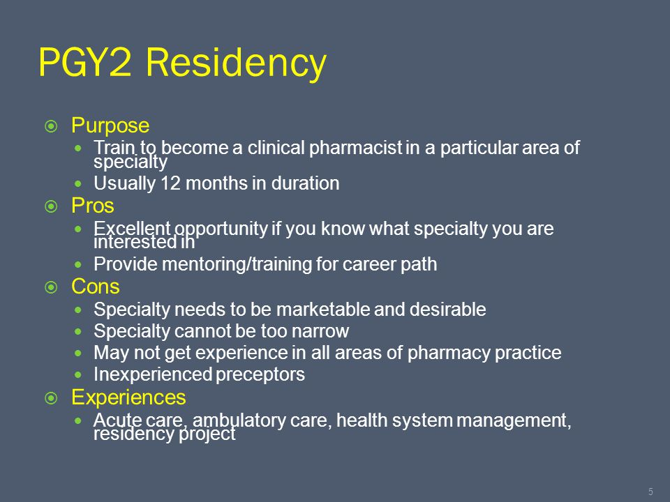 PGY2 Residency  Purpose Train to become a clinical pharmacist in a particular area of specialty Usually 12 months in duration  Pros Excellent opportunity if you know what specialty you are interested in Provide mentoring/training for career path  Cons Specialty needs to be marketable and desirable Specialty cannot be too narrow May not get experience in all areas of pharmacy practice Inexperienced preceptors  Experiences Acute care, ambulatory care, health system management, residency project 5