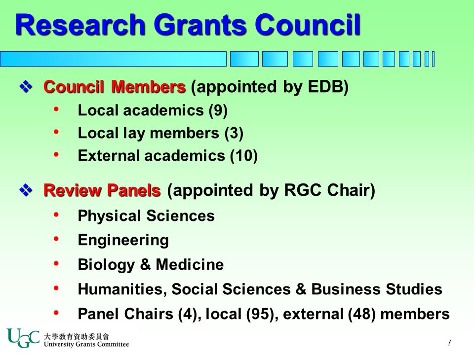 7  Council Members  Council Members (appointed by EDB) Local academics (9) Local lay members (3) External academics (10)  Review Panels  Review Panels (appointed by RGC Chair) Physical Sciences Engineering Biology & Medicine Humanities, Social Sciences & Business Studies Panel Chairs (4), local (95), external (48) members Research Grants Council
